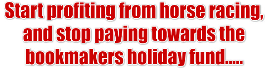 Start profiting from horse racing, and stop paying towards the bookmakers holiday fund.....